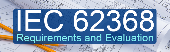 IEC 62368 Requirements and Evaluation